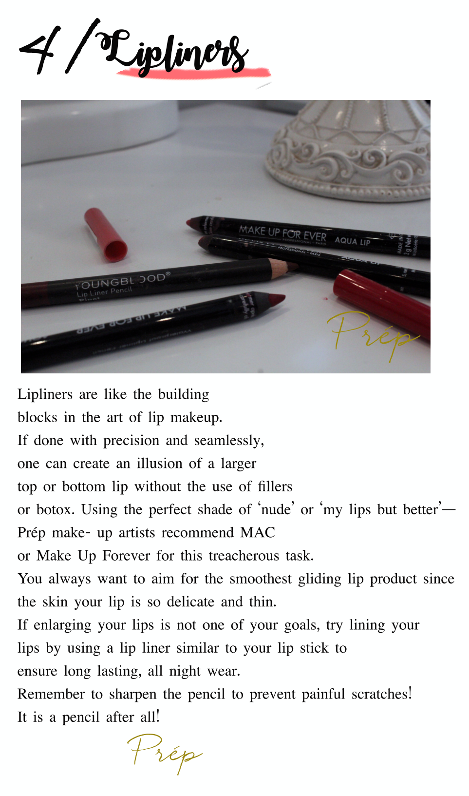 Lipliners are like the building blocks in the art of lip makeup. If done with precision and perfectly, one can create an illusion of a larger top or bottom lip without the use of fillers or botox. Using the perfect shade of 'nude' or 'my lips but better' —Prép make- up artists recommend Mac or Make Up Forever for this treacherous task. You always want to aim for the smoothest gliding lip product since the skin your lip is so delicate and thin. If enlarging your lips is not one of your goals, try lining your lips by using a lip liner similar to your lip stick to ensure long lasting, all night wear. Remember to sharpen tha pencil to prevent painful scratches!