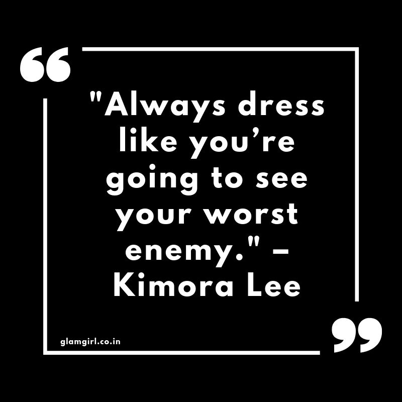 "Always dress like you're going to see your worst enemy."" – Kimora Lee"