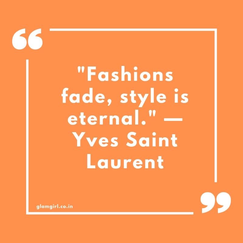 "Fashions fade, style is eternal."" —Yves Saint Laurent"