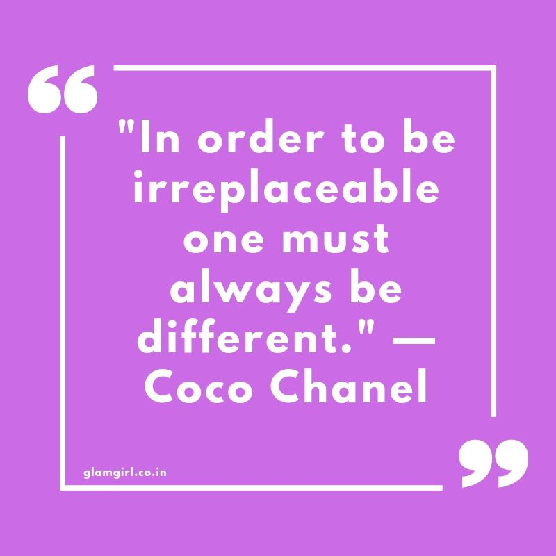 "In order to be irreplaceable one must always be different."" —Coco Chanel"