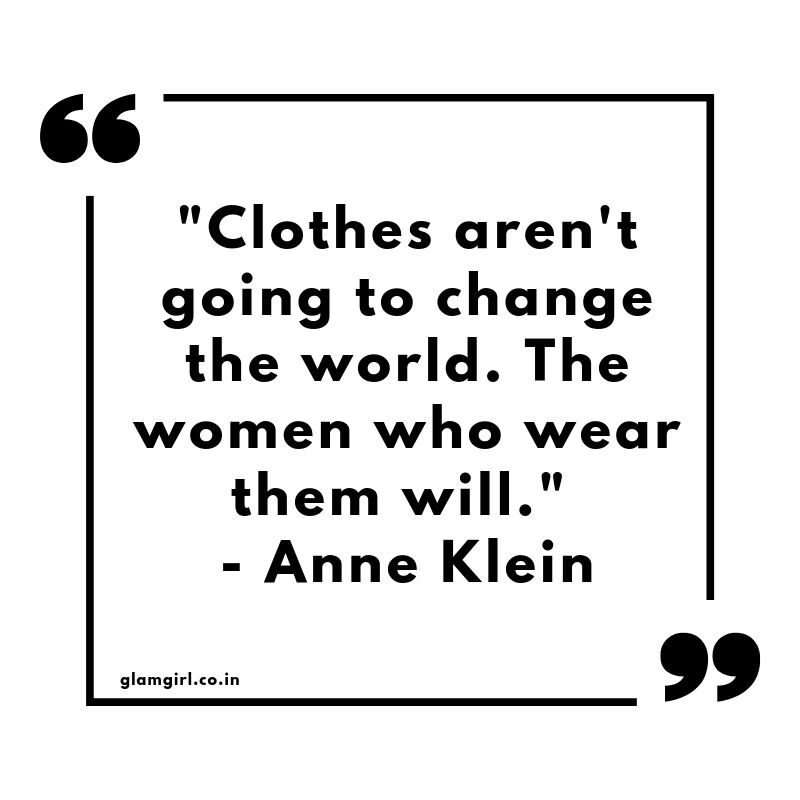 "Clothes aren't going to change the world. The women who wear them will."" - Anne Klein"