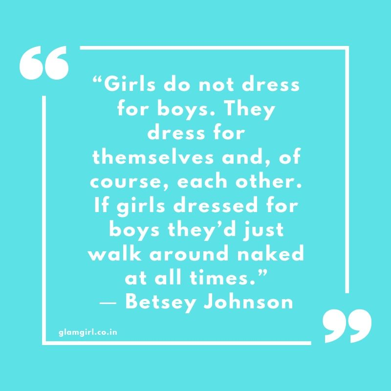 "Girls do not dress for boys. They dress for themselves and, of course, each other. If girls dressed for boys they'd just walk around naked at all times.""  ― Betsey Johnson"