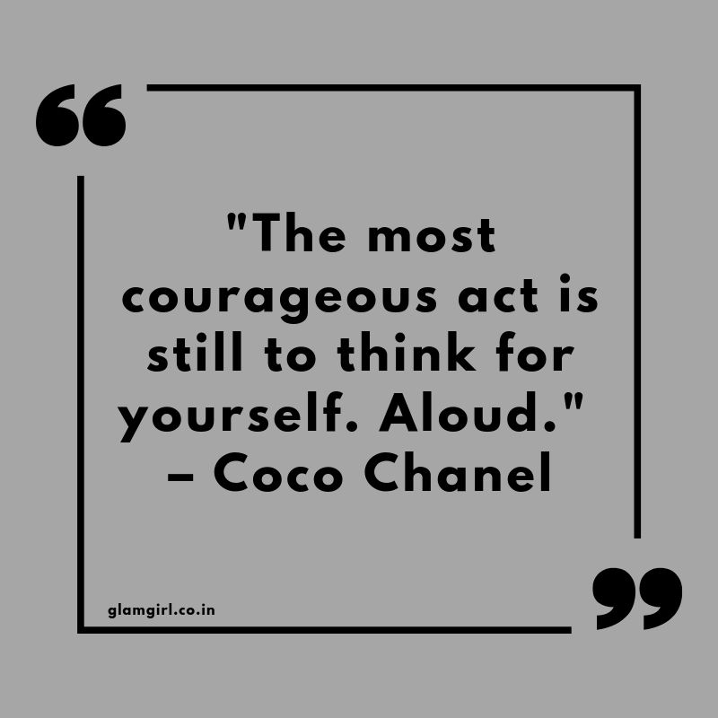 "The most courageous act is still to think for yourself. Aloud."" – Coco Chanel"