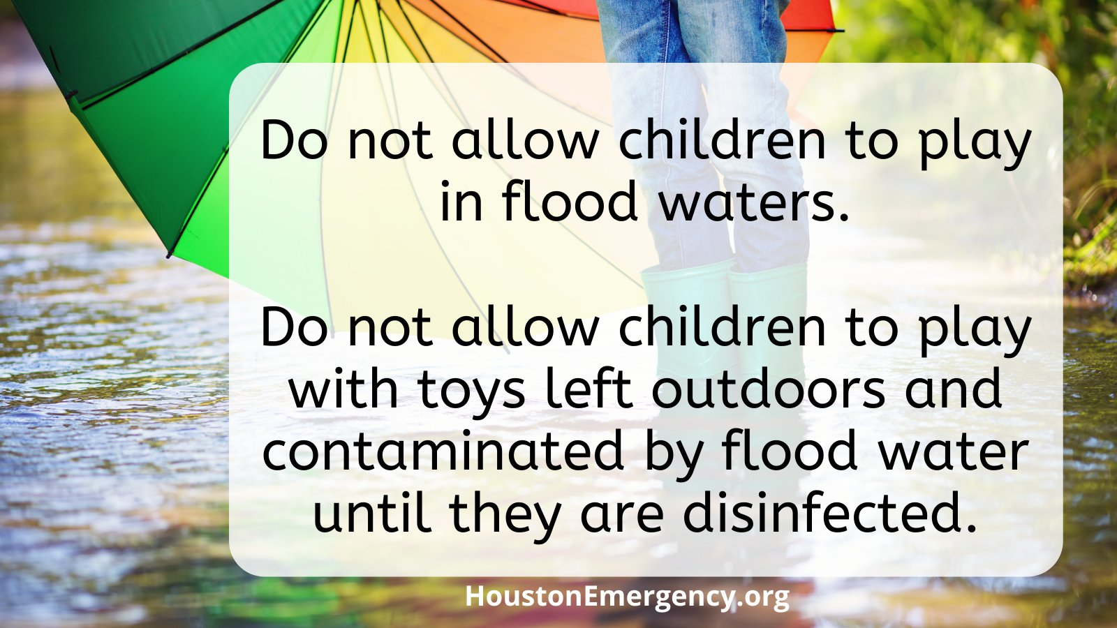 •	Do not allow children to play in flood waters. •	Do not allow children to play with toys left outdoors and contaminated by flood water until they are disinfected.