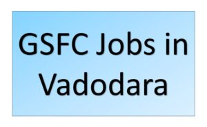 GSFC Jobs in Vadodara Baroda