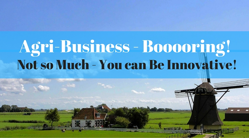 Agri-Business – Booooring! Not so Much – You can Be Innovative!