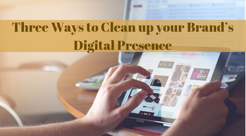 Three Ways to Clean up your Brand's Digital Presence