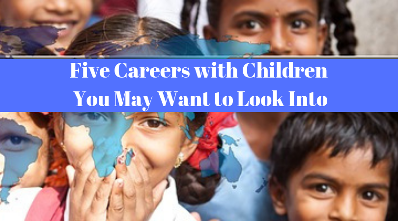 Want to Make a Career of Working with Children – Five Careers You May Want to Look Into