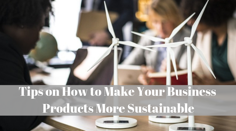 Tips on How to Make Your Business Products More Sustainable