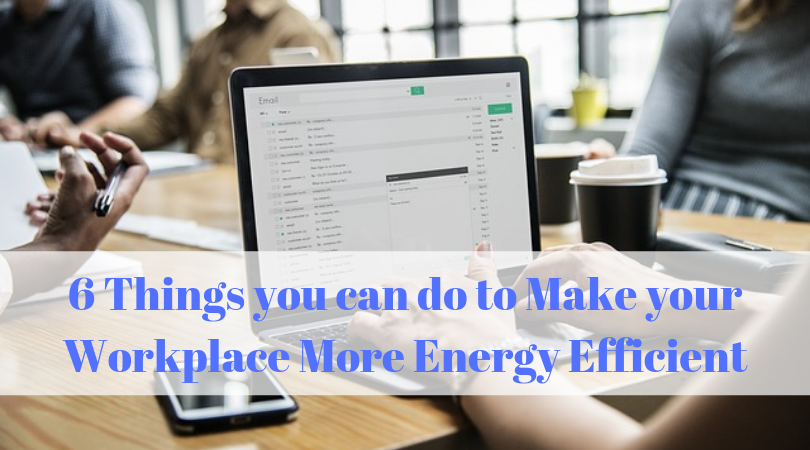 6 Things you can do to Make your Workplace More Energy Efficient