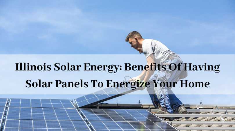 Illinois Solar Energy: Benefits Of Having Solar Panels To Energize Your Home