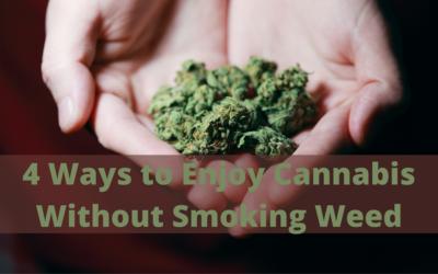 4 Ways to Enjoy Cannabis Without Smoking Weed