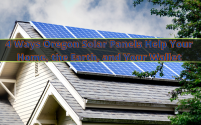 4 Ways Oregon Solar Panels Help Your Home, the Earth, and Your Wallet