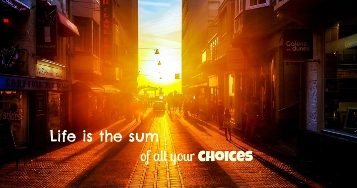 Life... It's all about choices!