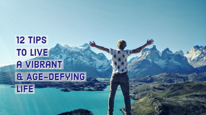 12  Tips for a Vibrant & Age-Defying Life