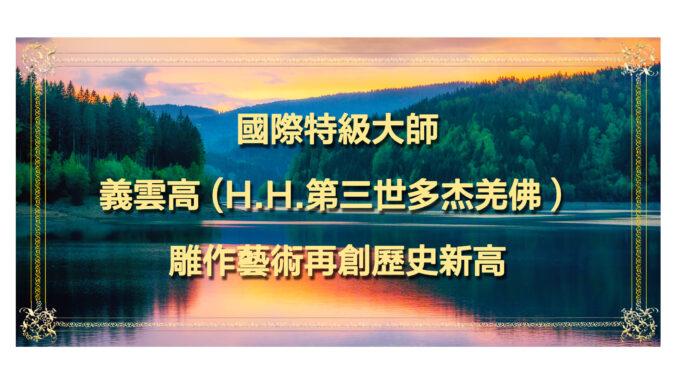 國際特級大師義雲高-H.H.第三世多杰羌佛)-雕作藝術再創歷史新高