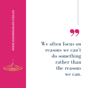 We often focus on reasons we can't do something rather than the reasons we can.
