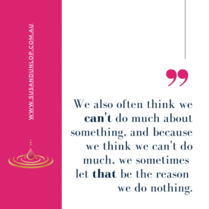 We also often think we can't do much about something