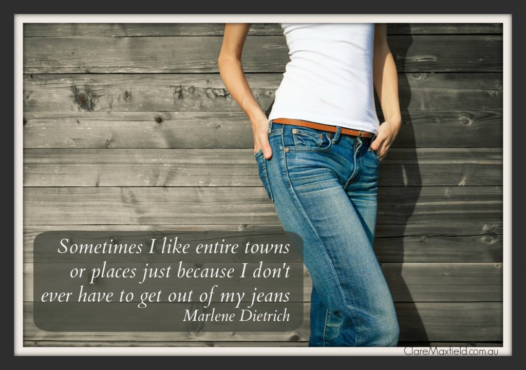 Sometimes I like entire towns or places just because I dont have to get out of my jeans Marlene Dietrich