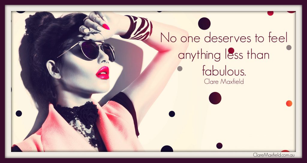 No one deserves to feel anything less than fabulous.