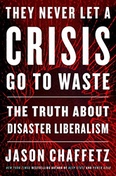 They Never Let a Crisis Go to Waste The Truth About Disaster Liberalism