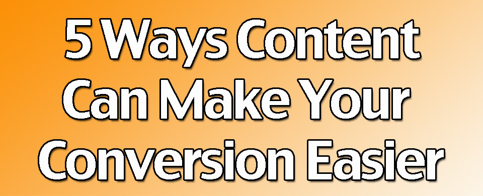 5 Ways Content Can Make Your Conversion Easier