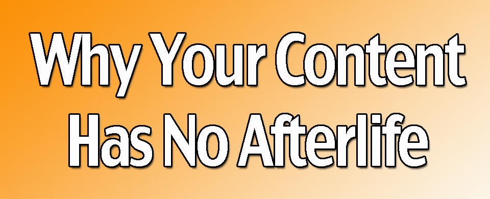 Why Your Content Has No Afterlife
