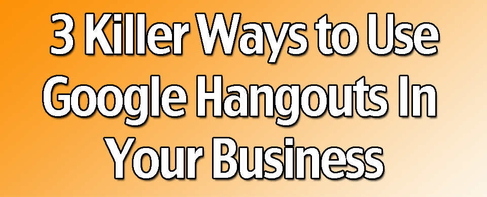 3 Killer Ways to Use Google Hangouts in Your Business
