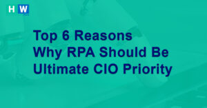Top 6 Reasons Why RPA Should Be Ultimate CIO Priority