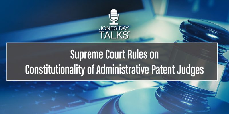 JONES DAY TALKS®: Supreme Court Rules on Constitutionality of Administrative Patent Judges