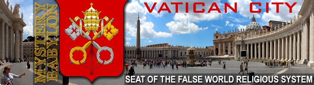 Vatican City: Seat of the Coming One-World, False Religious System (Mystery Babylon)