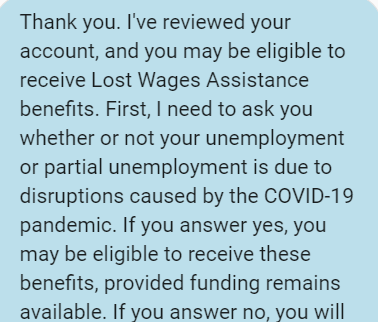 Screenshot reading: Thank you. I've reviewed your account, and you may be eligible to receive Lost Wages Assistance benefits. First, I need to ask you whether or not your unemployment or partial unemployment is due to disruptions caused by the COVID-19 pandemic. If you answer yes, you may be eligible to receive these benefits, provided funding remains available. If you answer no, you will