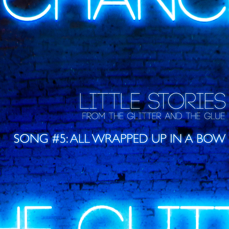 Little Stories from the Glitter and the Glue | Song #5: All Wrapped Up in a Bow