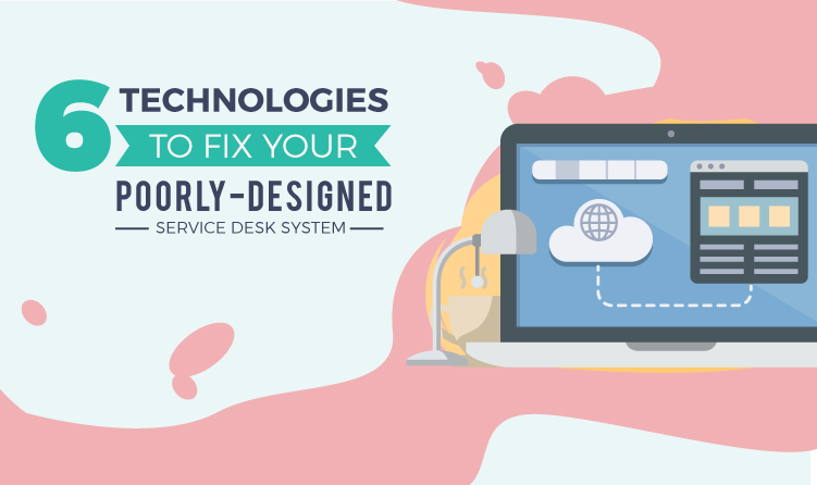 6-Technologies-to-Fix-Your-Poorly-Designed-Service-Desk-System