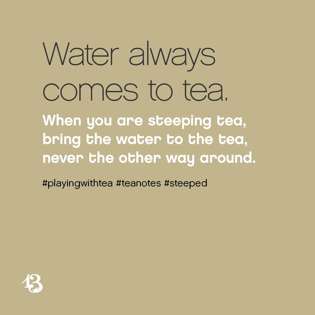 Water always comes to tea. When you are steeping tea, bring the water to the tea, never the other way around.