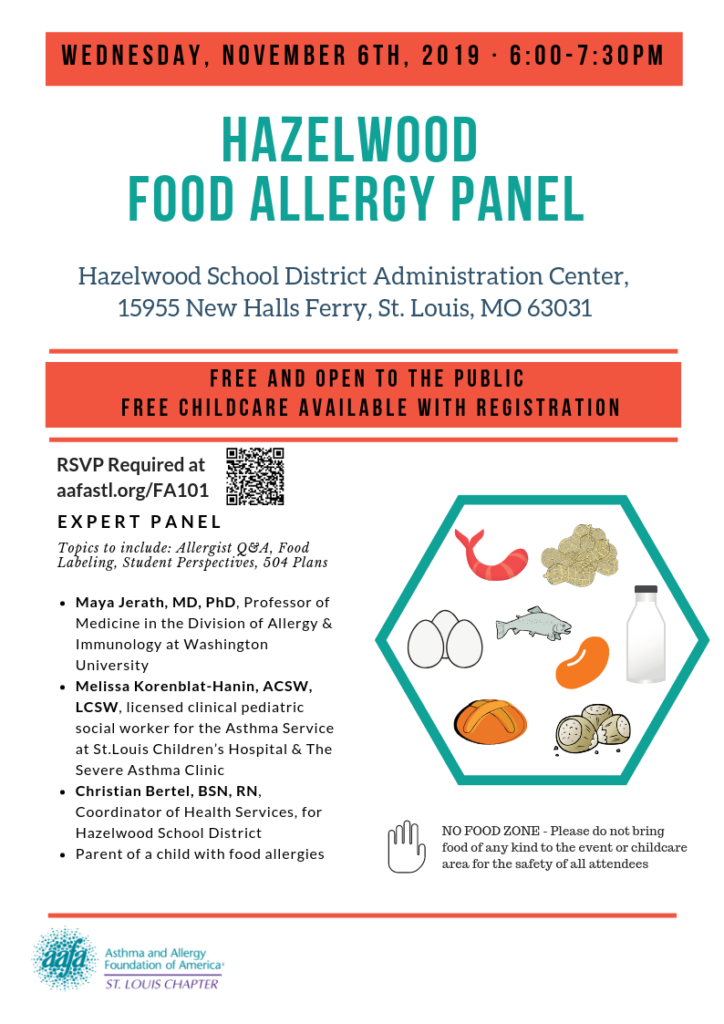 Wednesday, November 6, 2019 6-7:30 PM Hazelwood School District Administration Center, 15955 New Halls Ferry, St. Louis, MO 63031  Free and Open to the Public  FREE Childcare Available  with registration RSVP Required Topics to include: Allergist Q&A, Food Labeling, Student Perspectives, 504 Plans Expert Panel To Include Maya Jerath, MD, PhD, Professor of Medicine in the Division of Allergy & Immunology at Washington University Melissa Korenblat-Hanin, ACSW, LCSW, licensed clinical pediatric social worker for the Asthma Service at St.Louis Children's Hospital & The Severe Asthma Clinic Christian Bertel, BSN, RN, Coordinator of Health Services, for Hazelwood School District Parent of a child with food allergies  NO FOOD ZONE - Please do not bring food of any kind to the event or childcare area for the safety of all attendees