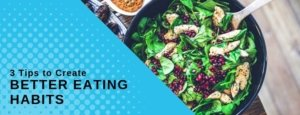 3 Tips to Create Better Eating Habits