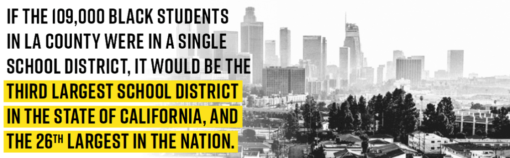If the 109,000 Black students in LA County were in a single school district, it would be the third largest school district in the state of California, and the 26th largest in the nation.