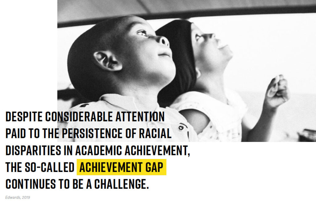 Despite considerable attention paid to the persistence of racial disparities in academic achievement, the so-called achievement gap continues to be a challenge. (Edwards, 2019)