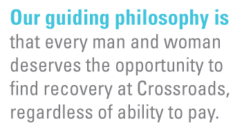 Our guiding philosophy is that every man and woman deserves the opportunity to find recovery at Crossroads, regardless of ability to pay.