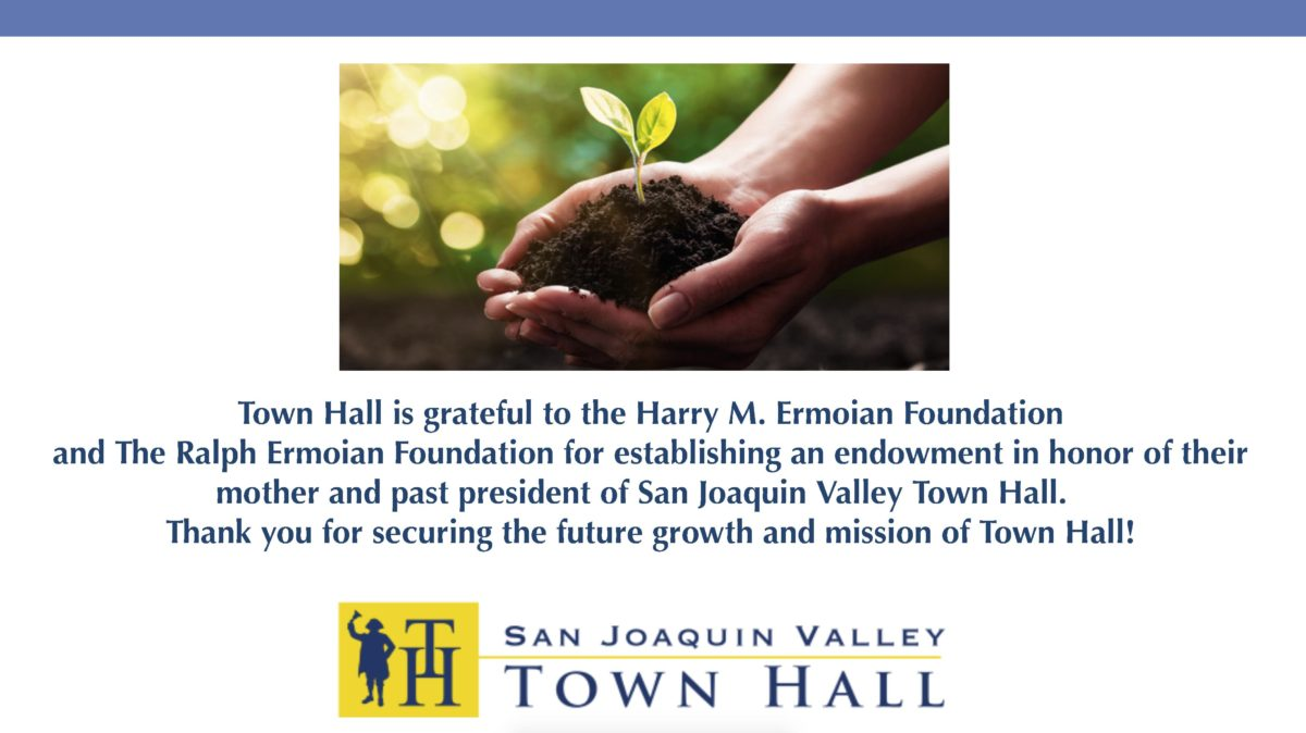 Town Hall is grateful to the Harry M. Ermoian Foundation and the Ralph Ermoian Foundation for establishing an endowment in honor of their mother and past president of San Joaquin Valley Town Hall, Frances F. Ermoian. Thank you for securing the future growth and mission of Town Hall.