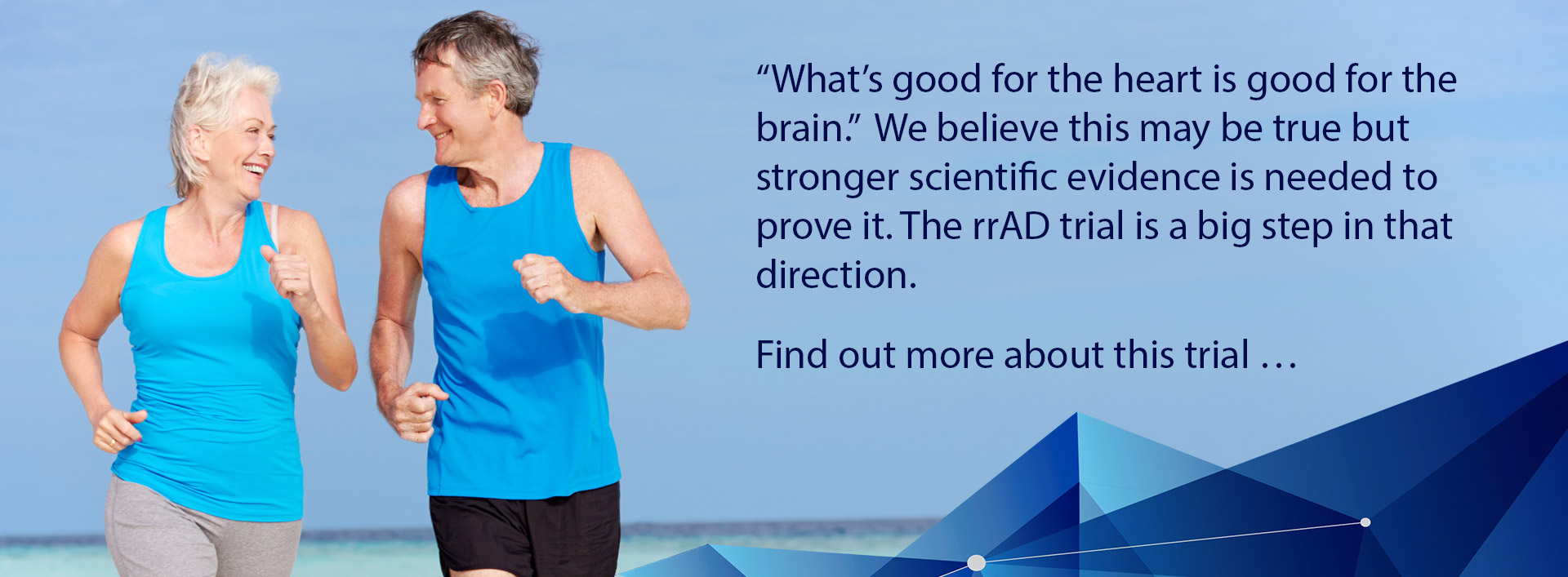 """""""What's good for the heart is good for the brain.""""  We believe this may be true but stronger scientific evidence is needed to prove it. The rrAD trial is a big step in that direction.  Find out more about this trial"""