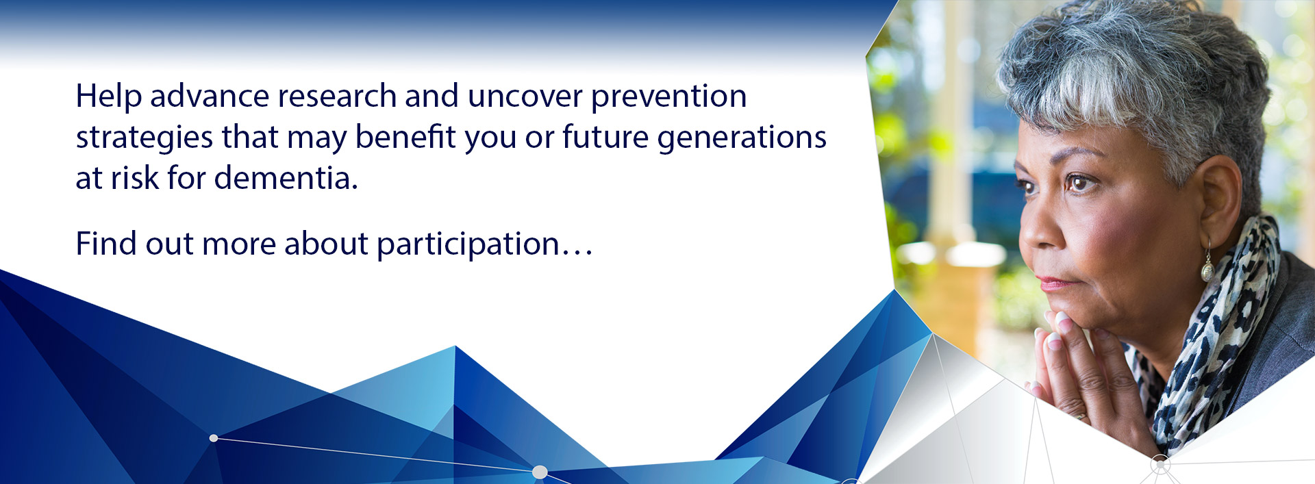 Help advance research and uncover prevention strategies that may benefit you or future generations at risk for dementia.