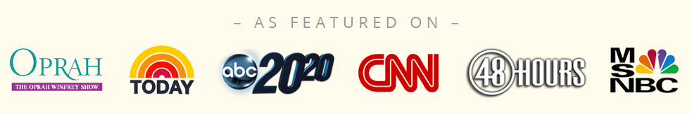 As Featured On: The Oprah Winfrey Show | NBC Today Show | ABC 20/20 | CNN | CBS 48 Hours | MSNBC