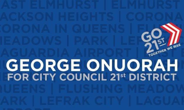 George Onuorah is running in the 21st district encompassing Elmhurst, East Elmhurst, Jackson Heights, Corona, LeFrak City and LaGuardia Airport.