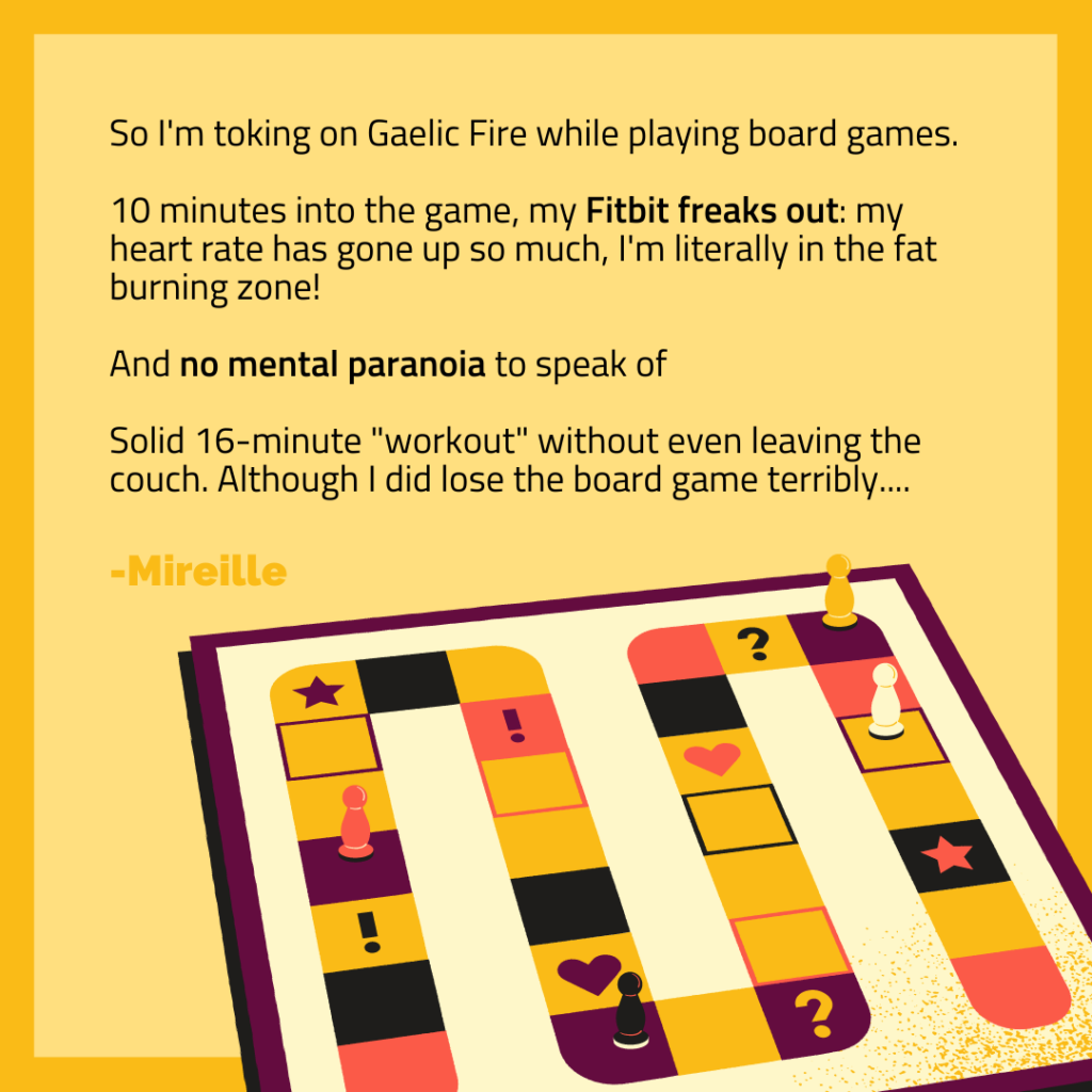 Toking on Gaelic Fire while playing board games. 10 minutes into the game, my FitBit Freaks out: I'm in the fat burning zone!