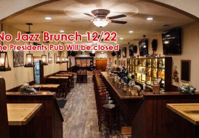 No Jazz Brunch 12-22-19, Presidents Pub Closed