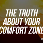 THE TRUTH ABOUT YOUR COMFORT ZONE