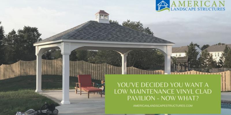 you've decided you want a low maintenance vinyl clad pavilion - now what?
