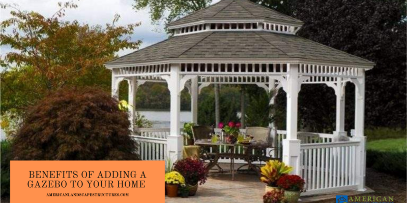 Benefits of adding a Gazebo to your home